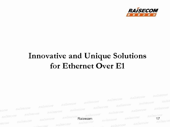 Innovative and Unique Solutions for Ethernet Over E 1 Raisecom 17