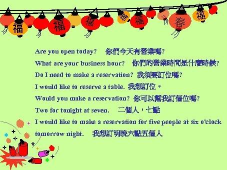 福 Are you open today? 福 福 春 福 你們今天有營業嗎? What are your business