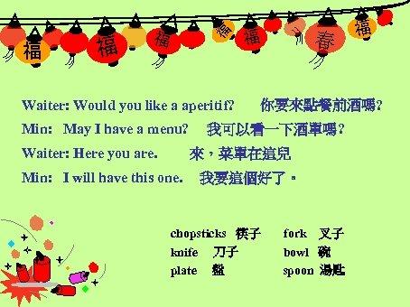 福 福 Waiter: Would you like a aperitif? Min: May I have a menu?