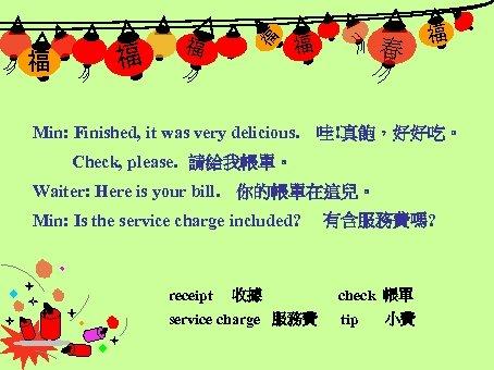 福 福 福 Min: Finished, it was very delicious. 春 福 哇!真飽,好好吃。 Check, please.