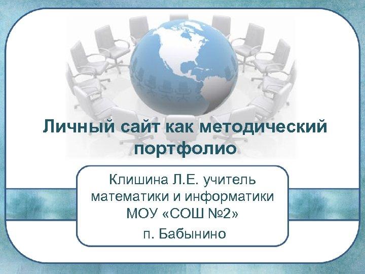 Личный сайт как методический портфолио Клишина Л. Е. учитель математики и информатики МОУ «СОШ