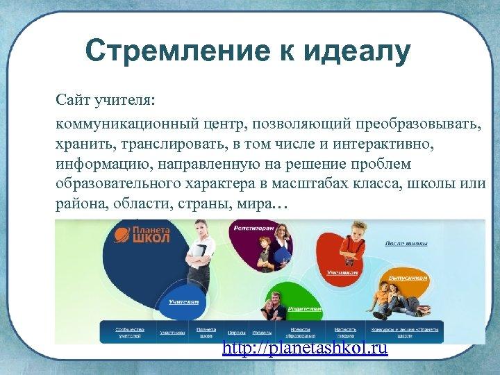 Стремление к идеалу Сайт учителя: коммуникационный центр, позволяющий преобразовывать, хранить, транслировать, в том числе
