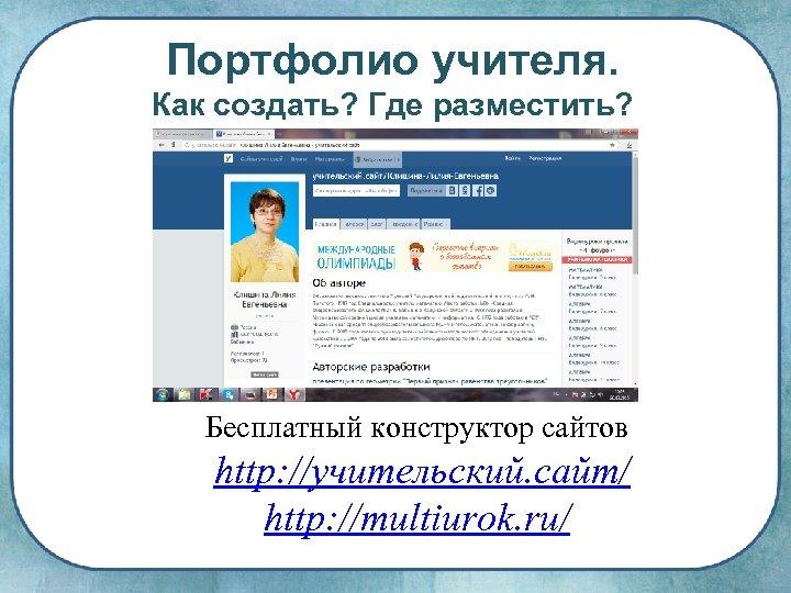 Портфолио учителя. Как создать? Где разместить? Бесплатный конструктор сайтов http: //учительский. сайт/ http: //multiurok.