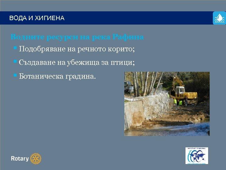 ВОДА И ХИГИЕНА Водните ресурси на река Рафина § Подобряване на речното корито; §