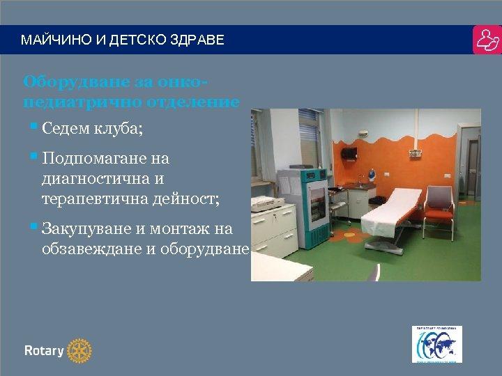 МАЙЧИНО И ДЕТСКО ЗДРАВЕ Оборудване за онкопедиатрично отделение § Седем клуба; § Подпомагане на