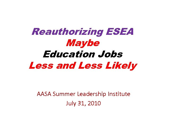Reauthorizing ESEA Maybe Education Jobs Less and Less Likely AASA Summer Leadership Institute July