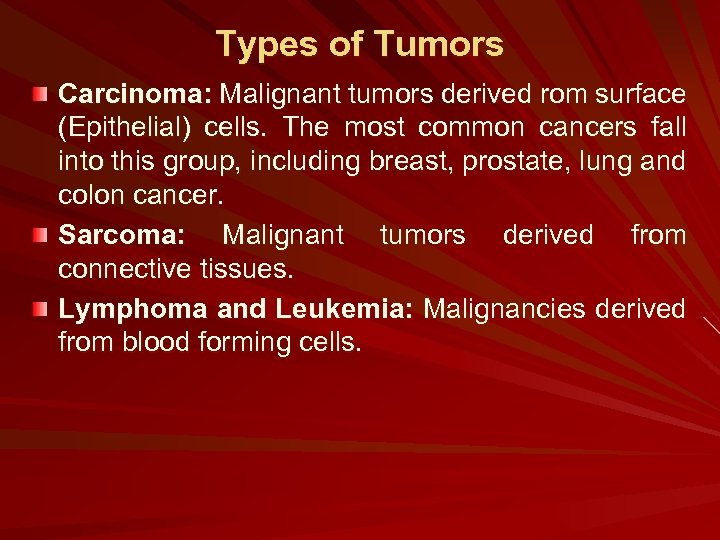 Types of Tumors Carcinoma: Malignant tumors derived rom surface (Epithelial) cells. The most common