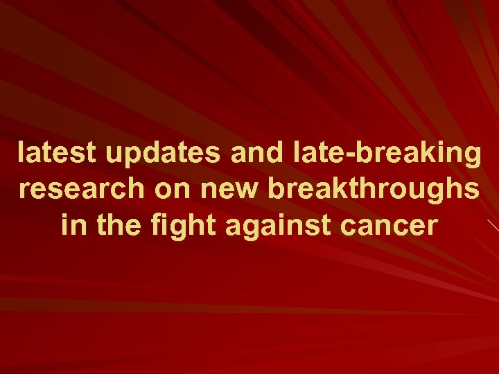 latest updates and late-breaking research on new breakthroughs in the fight against cancer