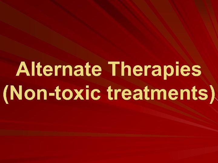 Alternate Therapies (Non-toxic treatments)