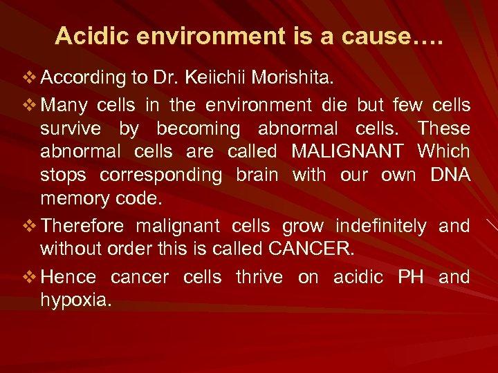 Acidic environment is a cause…. v According to Dr. Keiichii Morishita. v Many cells