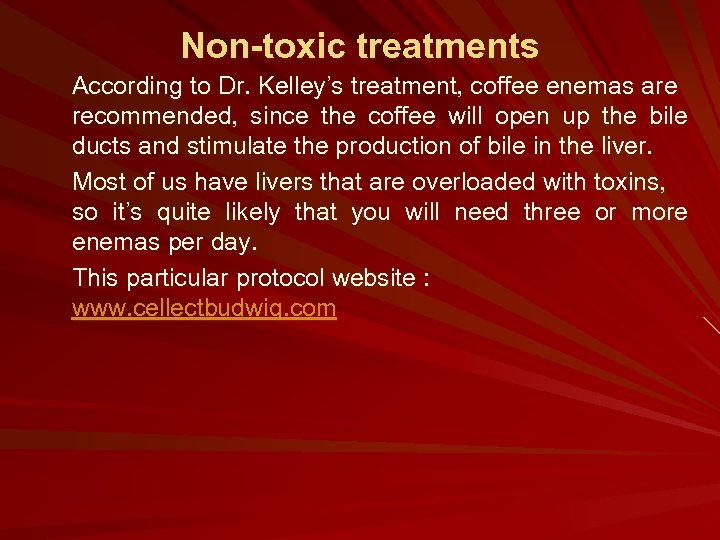 Non-toxic treatments According to Dr. Kelley's treatment, coffee enemas are recommended, since the coffee