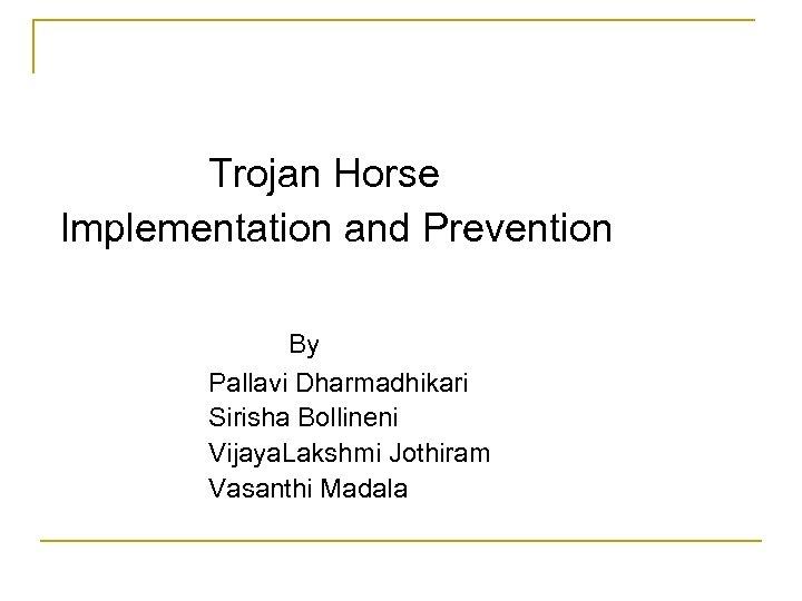 Trojan Horse Implementation and Prevention By Pallavi Dharmadhikari Sirisha Bollineni Vijaya. Lakshmi Jothiram Vasanthi