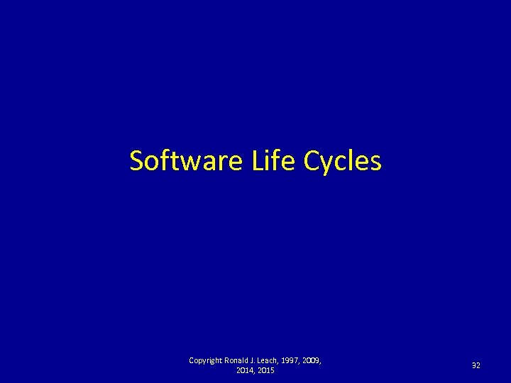 Software Life Cycles Copyright Ronald J. Leach, 1997, 2009, 2014, 2015 32