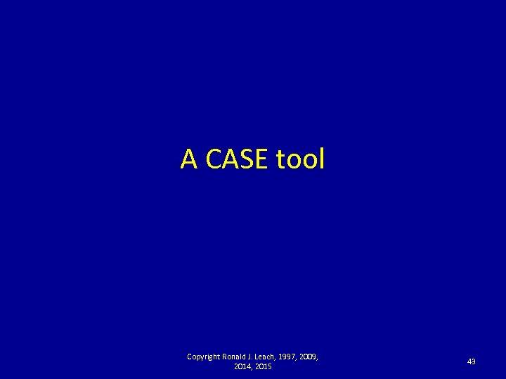 A CASE tool Copyright Ronald J. Leach, 1997, 2009, 2014, 2015 43