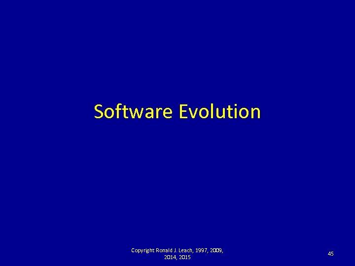 Software Evolution Copyright Ronald J. Leach, 1997, 2009, 2014, 2015 45