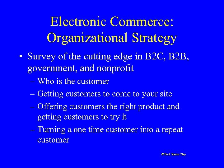 Electronic Commerce: Organizational Strategy • Survey of the cutting edge in B 2 C,