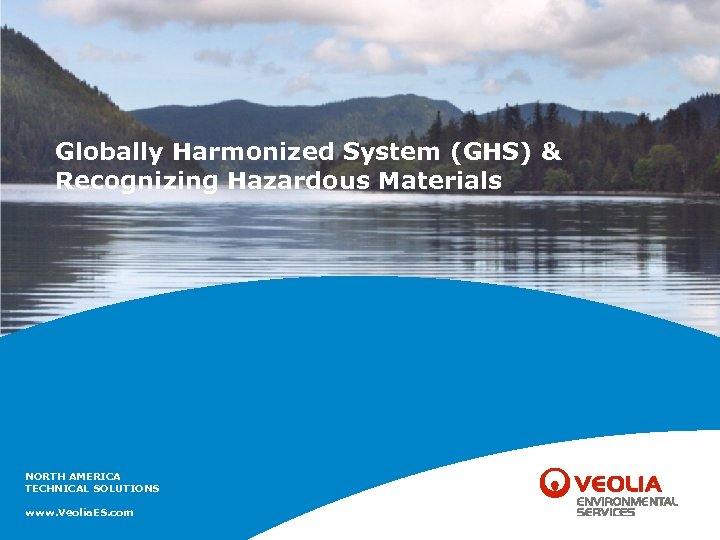 Globally Harmonized System (GHS) & Recognizing Hazardous Materials NORTH AMERICA TECHNICAL SOLUTIONS www. Veolia.