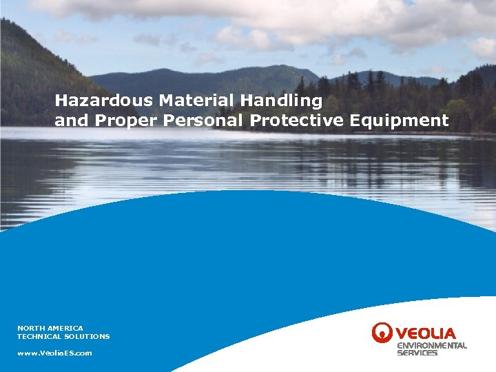 Hazardous Material Handling and Proper Personal Protective Equipment NORTH AMERICA TECHNICAL SOLUTIONS www. Veolia.