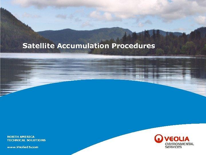 Satellite Accumulation Procedures NORTH AMERICA TECHNICAL SOLUTIONS www. Veolia. ES. com
