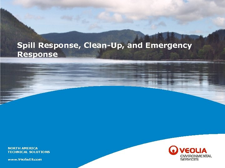 Spill Response, Clean-Up, and Emergency Response NORTH AMERICA TECHNICAL SOLUTIONS www. Veolia. ES. com