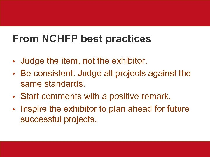 From NCHFP best practices • • Judge the item, not the exhibitor. Be consistent.