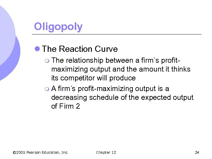 Oligopoly l The Reaction Curve m The relationship between a firm's profitmaximizing output and