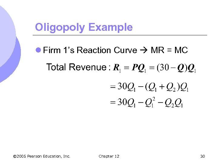 Oligopoly Example l Firm 1's Reaction Curve MR = MC © 2005 Pearson Education,
