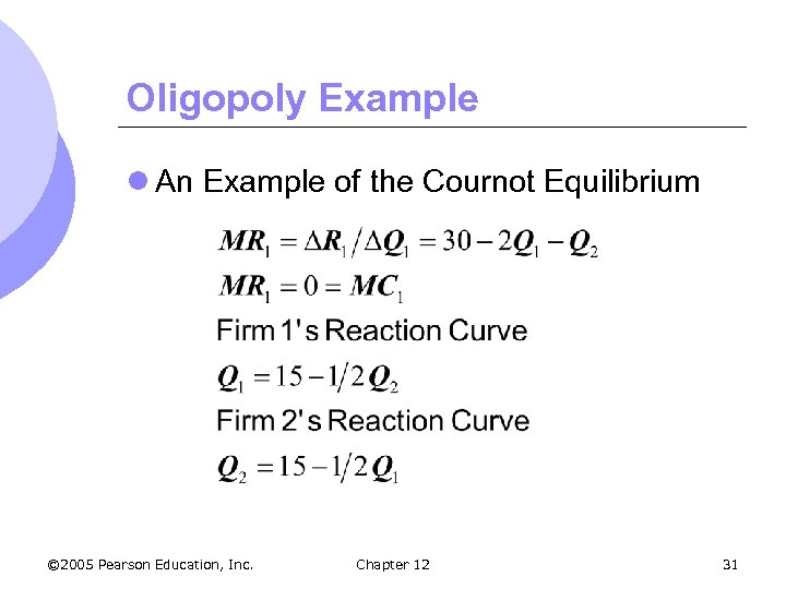 Oligopoly Example l An Example of the Cournot Equilibrium © 2005 Pearson Education, Inc.
