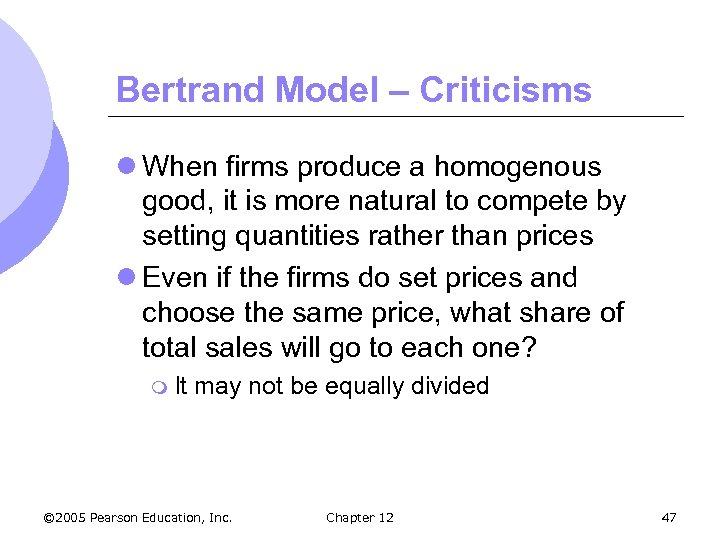 Bertrand Model – Criticisms l When firms produce a homogenous good, it is more