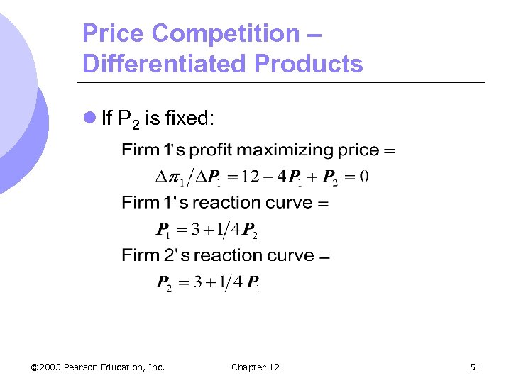 Price Competition – Differentiated Products l If P 2 is fixed: © 2005 Pearson