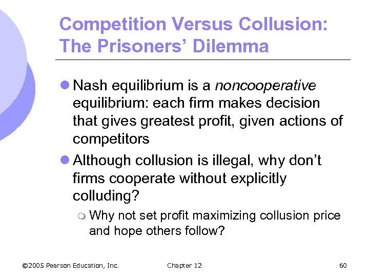 Competition Versus Collusion: The Prisoners' Dilemma l Nash equilibrium is a noncooperative equilibrium: each