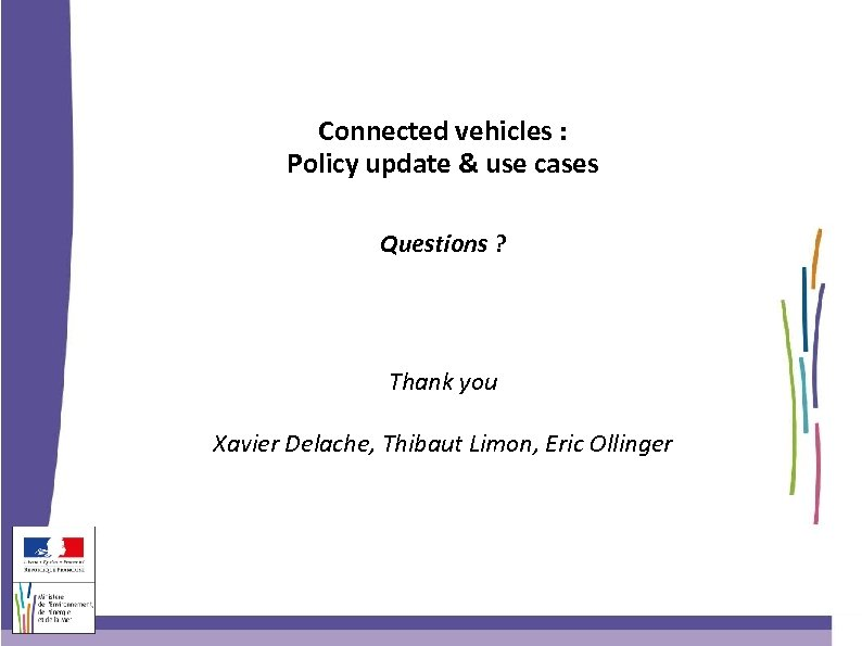 Connected vehicles : Policy update & use cases Questions ? Thank you Xavier Delache,