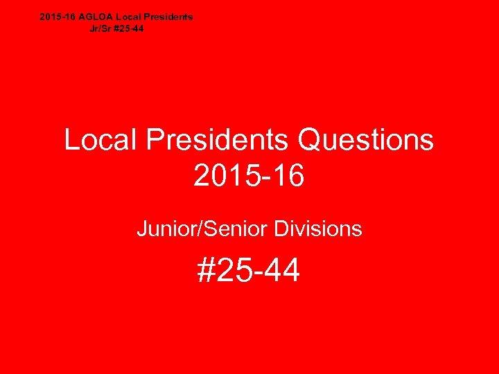 2015 -16 AGLOA Local Presidents Jr/Sr #25 -44 Local Presidents Questions 2015 -16 Junior/Senior