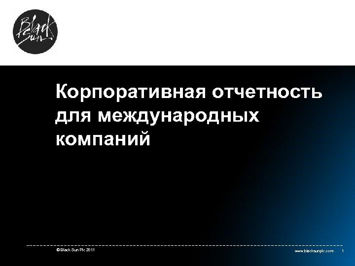 Корпоративная отчетность для международных компаний © Black Sun Plc 2011 www. blacksunplc. com 1