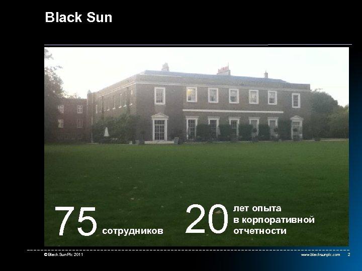 Black Sun 75 © Black Sun Plc 2011 сотрудников 20 лет опыта в корпоративной
