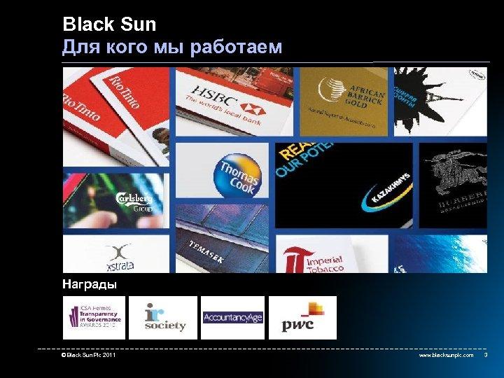 Black Sun Для кого мы работаем Награды © Black Sun Plc 2011 www. blacksunplc.