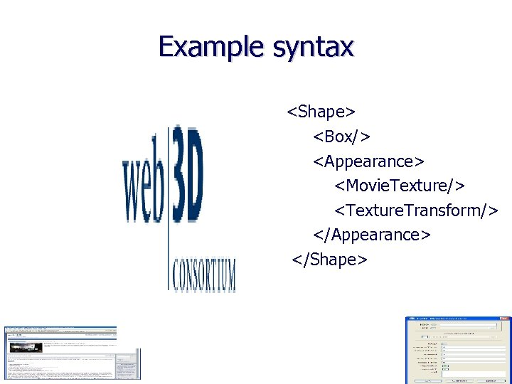 Example syntax <Shape> <Box/> <Appearance> <Movie. Texture/> <Texture. Transform/> </Appearance> </Shape>