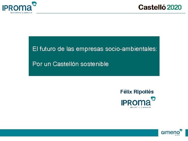 El futuro de las empresas socio-ambientales: Por un Castellón sostenible Félix Ripollés