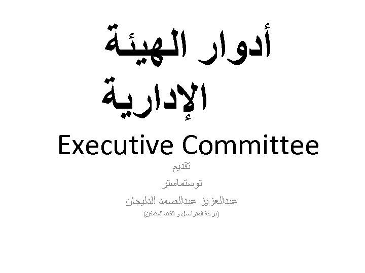 ﺃﺪﻭﺍﺭ ﺍﻟﻬﻴﺌﺔ ﺍﻹﺩﺍﺭﻳﺔ Executive Committee ﺗﻘﺪﻳﻢ ﺗﻮﺳﺘﻤﺎﺳﺘﺮ ﻋﺒﺪﺍﻟﻌﺰﻳﺰ ﻋﺒﺪﺍﻟﺼﻤﺪ ﺍﻟﺪﻟﻴﺠﺎﻥ )ﺩﺭﺟﺔ ﺍﻟﻤﺘﻮﺍﺻﻞ ﻭ