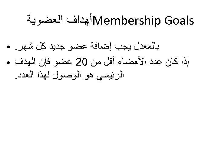 Membership Goals ﺃﻬﺪﺍﻑ ﺍﻟﻌﻀﻮﻳﺔ ﺑﺎﻟﻤﻌﺪﻝ ﻳﺠﺐ ﺇﺿﺎﻓﺔ ﻋﻀﻮ ﺟﺪﻳﺪ ﻛﻞ ﺷﻬﺮ. ﺇﺫﺍ ﻛﺎﻥ