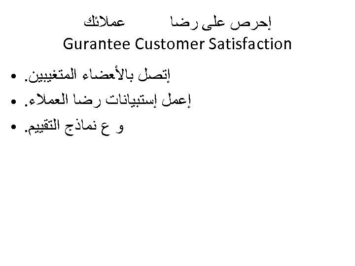 ﻋﻤﻼﺋﻚ ﺇﺣﺮﺹ ﻋﻠﻰ ﺭﺿﺎ Gurantee Customer Satisfaction ﺇﺗﺼﻞ ﺑﺎﻷﻌﻀﺎﺀ ﺍﻟﻤﺘﻐﻴﺒﻴﻦ. ﺇﻋﻤﻞ ﺇﺳﺘﺒﻴﺎﻧﺎﺕ ﺭﺿﺎ