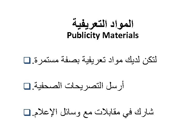 ﺍﻟﻤﻮﺍﺩ ﺍﻟﺘﻌﺮﻳﻔﻴﺔ Publicity Materials ﻟﺘﻜﻦ ﻟﺪﻳﻚ ﻣﻮﺍﺩ ﺗﻌﺮﻳﻔﻴﺔ ﺑﺼﻔﺔ ﻣﺴﺘﻤﺮﺓ. q ﺃﺮﺳﻞ ﺍﻟﺘﺼﺮﻳﺤﺎﺕ