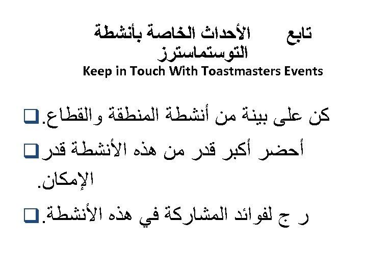ﺗﺎﺑﻊ ﺍﻷﺤﺪﺍﺙ ﺍﻟﺨﺎﺻﺔ ﺑﺄﻨﺸﻄﺔ ﺍﻟﺘﻮﺳﺘﻤﺎﺳﺘﺮﺯ Keep in Touch With Toastmasters Events ﻛﻦ ﻋﻠﻰ