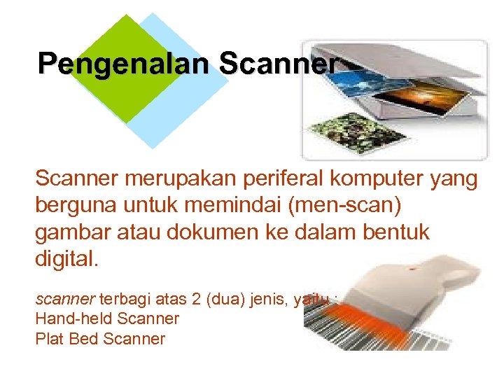 Pengenalan Scanner merupakan periferal komputer yang berguna untuk memindai (men-scan) gambar atau dokumen ke