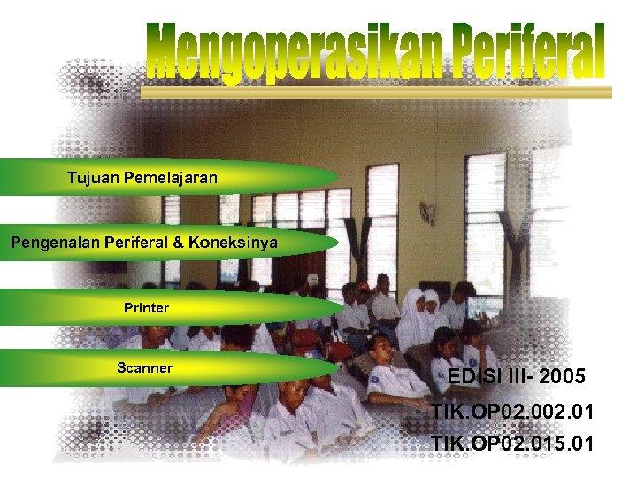 Tujuan Pemelajaran Pengenalan Periferal & Koneksinya Printer Scanner EDISI III- 2005 TIK. OP 02.