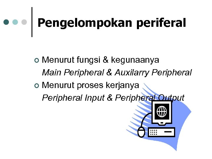 Pengelompokan periferal Menurut fungsi & kegunaanya Main Peripheral & Auxilarry Peripheral ¢ Menurut proses
