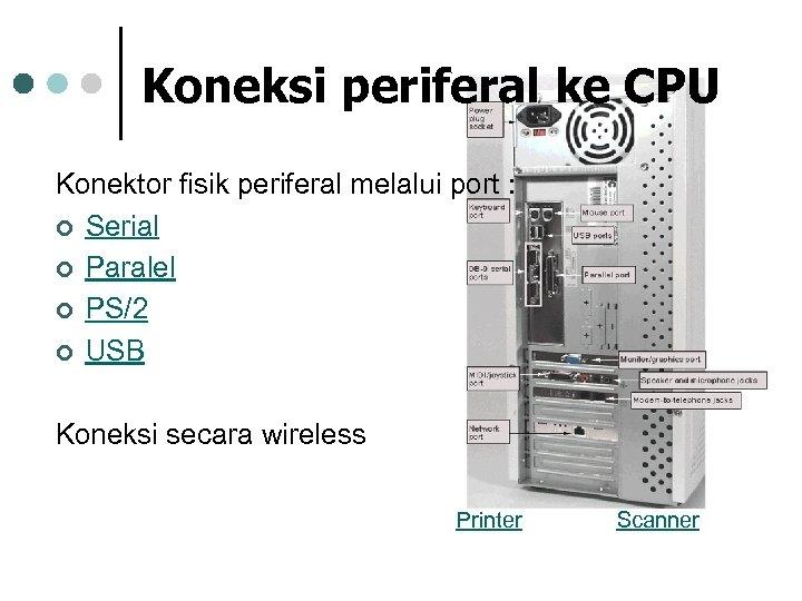 Koneksi periferal ke CPU Konektor fisik periferal melalui port : ¢ Serial ¢ Paralel