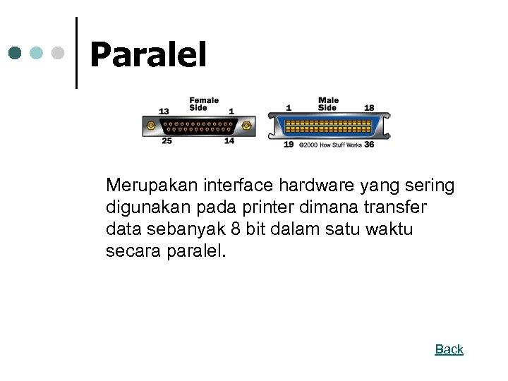 Paralel Merupakan interface hardware yang sering digunakan pada printer dimana transfer data sebanyak 8