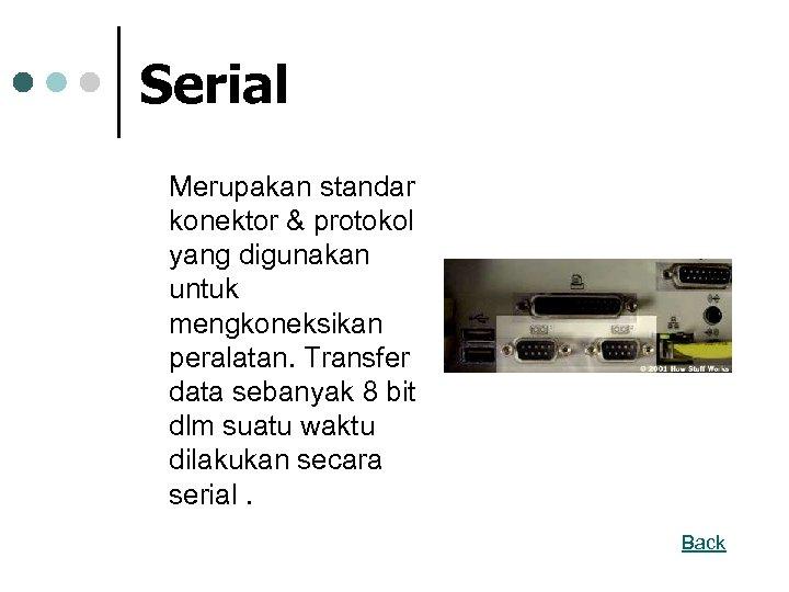 Serial Merupakan standar konektor & protokol yang digunakan untuk mengkoneksikan peralatan. Transfer data sebanyak