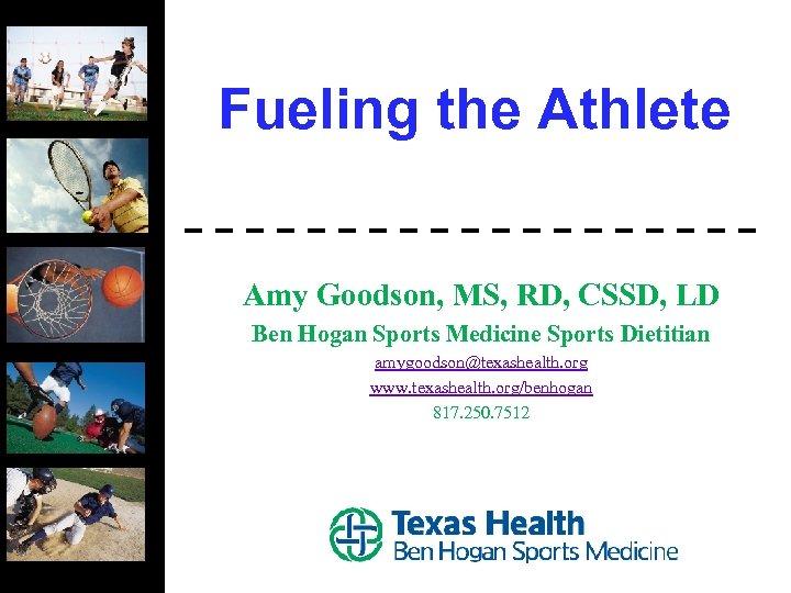 Fueling the Athlete Amy Goodson, MS, RD, CSSD, LD Ben Hogan Sports Medicine Sports